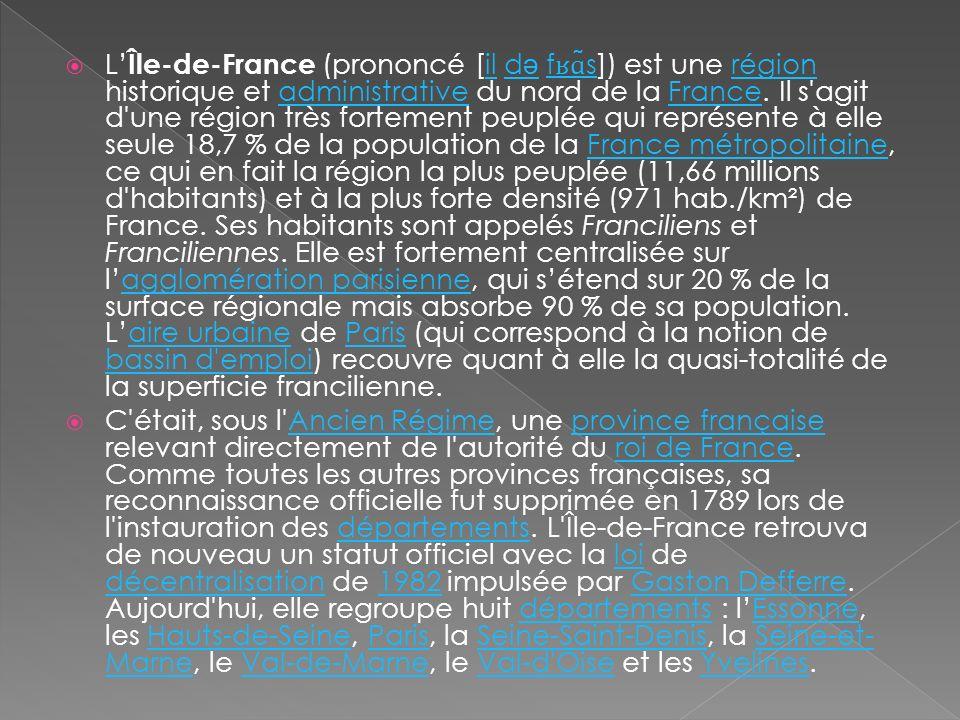 L'Île-de-France (prononcé [il də fʁɑ̃s]) est une région historique et administrative du nord de la France. Il s agit d une région très fortement peuplée qui représente à elle seule 18,7 % de la population de la France métropolitaine, ce qui en fait la région la plus peuplée (11,66 millions d habitants) et à la plus forte densité (971 hab./km²) de France. Ses habitants sont appelés Franciliens et Franciliennes. Elle est fortement centralisée sur l'agglomération parisienne, qui s'étend sur 20 % de la surface régionale mais absorbe 90 % de sa population. L'aire urbaine de Paris (qui correspond à la notion de bassin d emploi) recouvre quant à elle la quasi-totalité de la superficie francilienne.